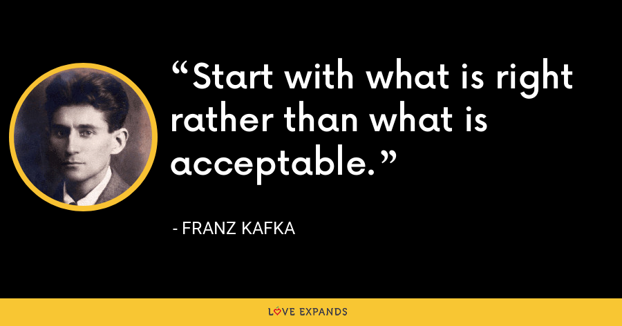 Start with what is right rather than what is acceptable. - Franz Kafka