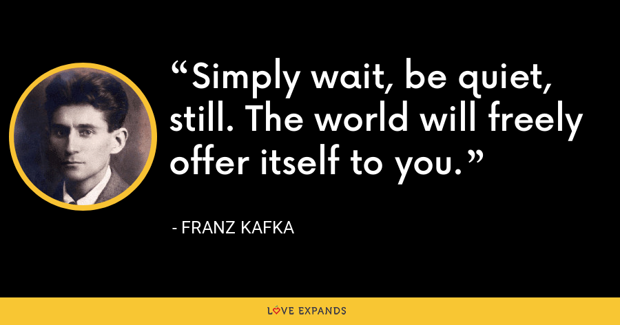 Simply wait, be quiet, still. The world will freely offer itself to you. - Franz Kafka