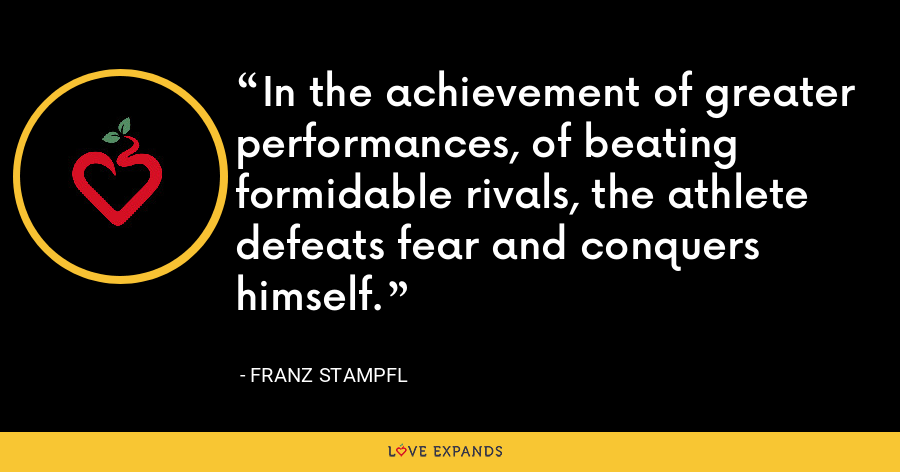 In the achievement of greater performances, of beating formidable rivals, the athlete defeats fear and conquers himself. - Franz Stampfl
