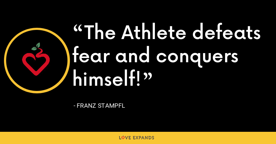The Athlete defeats fear and conquers himself! - Franz Stampfl