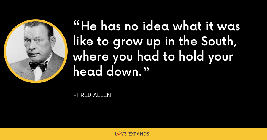 He has no idea what it was like to grow up in the South, where you had to hold your head down. - Fred Allen