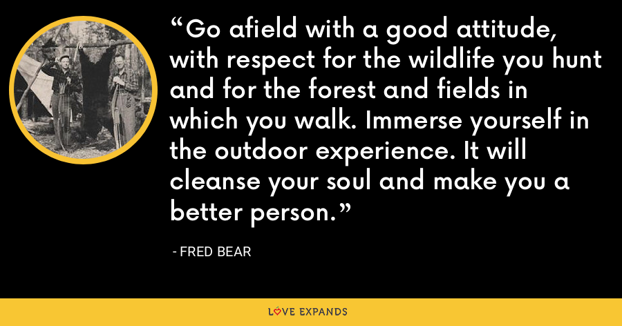 Go afield with a good attitude, with respect for the wildlife you hunt and for the forest and fields in which you walk. Immerse yourself in the outdoor experience. It will cleanse your soul and make you a better person. - Fred Bear