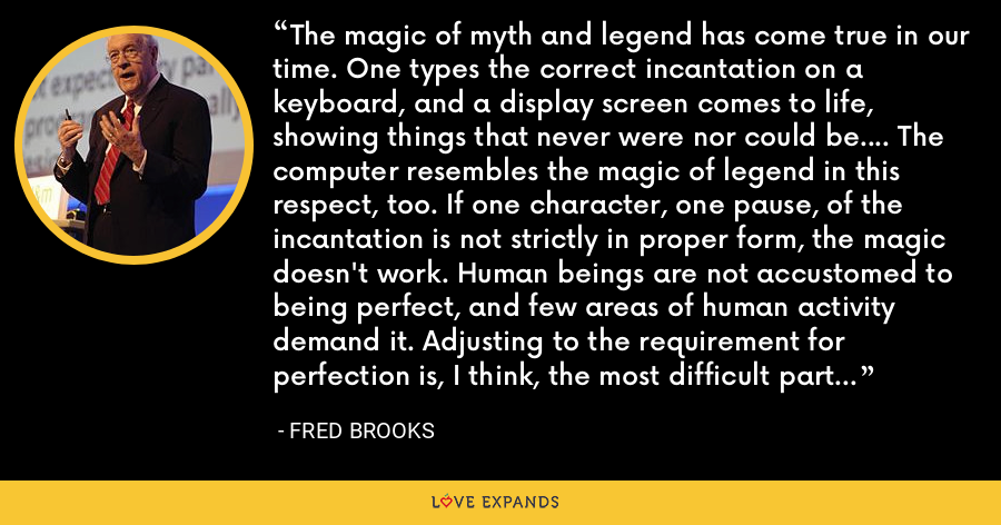 The magic of myth and legend has come true in our time. One types the correct incantation on a keyboard, and a display screen comes to life, showing things that never were nor could be.... The computer resembles the magic of legend in this respect, too. If one character, one pause, of the incantation is not strictly in proper form, the magic doesn't work. Human beings are not accustomed to being perfect, and few areas of human activity demand it. Adjusting to the requirement for perfection is, I think, the most difficult part of learning to program. - Fred Brooks