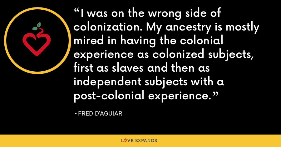 I was on the wrong side of colonization. My ancestry is mostly mired in having the colonial experience as colonized subjects, first as slaves and then as independent subjects with a post-colonial experience. - Fred D'Aguiar