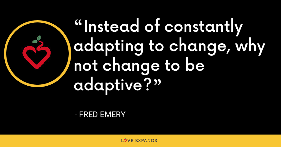 Instead of constantly adapting to change, why not change to be adaptive? - Fred Emery