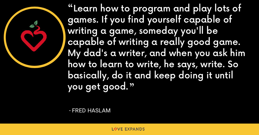 Learn how to program and play lots of games. If you find yourself capable of writing a game, someday you'll be capable of writing a really good game. My dad's a writer, and when you ask him how to learn to write, he says, write. So basically, do it and keep doing it until you get good. - Fred Haslam
