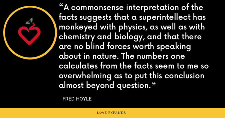 A commonsense interpretation of the facts suggests that a superintellect has monkeyed with physics, as well as with chemistry and biology, and that there are no blind forces worth speaking about in nature. The numbers one calculates from the facts seem to me so overwhelming as to put this conclusion almost beyond question. - Fred Hoyle