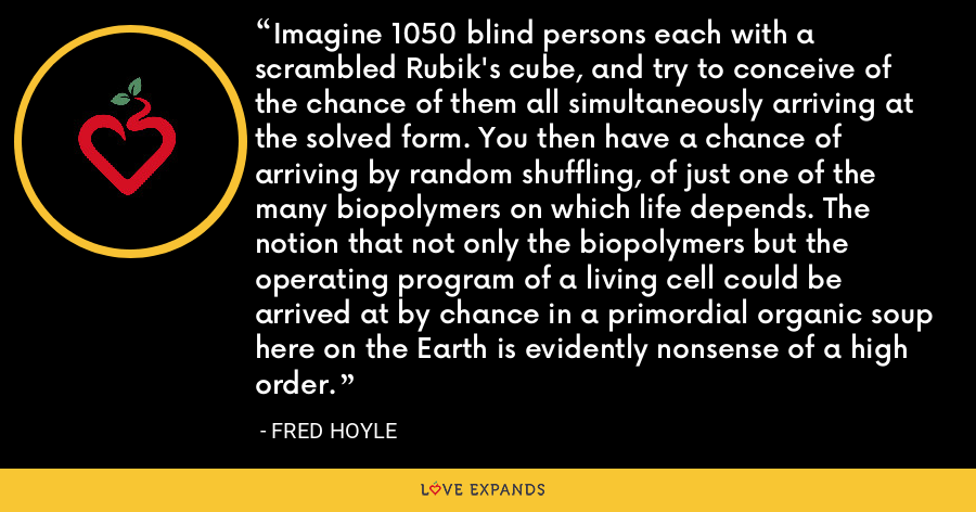 Imagine 1050 blind persons each with a scrambled Rubik's cube, and try to conceive of the chance of them all simultaneously arriving at the solved form. You then have a chance of arriving by random shuffling, of just one of the many biopolymers on which life depends. The notion that not only the biopolymers but the operating program of a living cell could be arrived at by chance in a primordial organic soup here on the Earth is evidently nonsense of a high order. - Fred Hoyle
