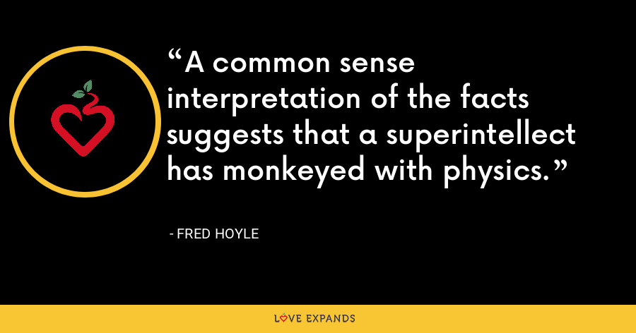 A common sense interpretation of the facts suggests that a superintellect has monkeyed with physics. - Fred Hoyle