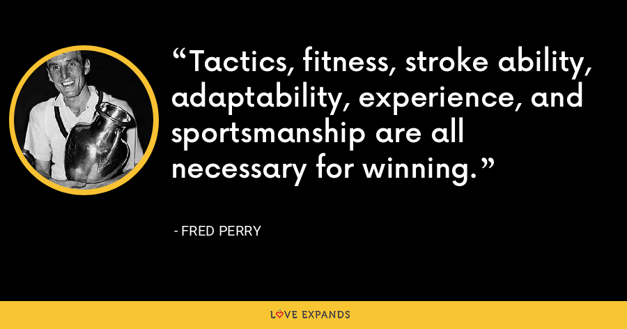 Tactics, fitness, stroke ability, adaptability, experience, and sportsmanship are all necessary for winning. - Fred Perry