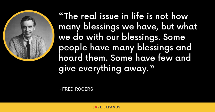 The real issue in life is not how many blessings we have, but what we do with our blessings. Some people have many blessings and hoard them. Some have few and give everything away. - Fred Rogers