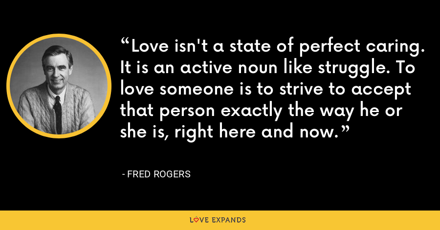 Love isn't a state of perfect caring. It is an active noun like struggle. To love someone is to strive to accept that person exactly the way he or she is, right here and now. - Fred Rogers