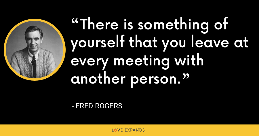 There is something of yourself that you leave at every meeting with another person. - Fred Rogers