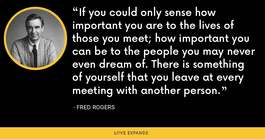 If you could only sense how important you are to the lives of those you meet; how important you can be to the people you may never even dream of. There is something of yourself that you leave at every meeting with another person. - Fred Rogers