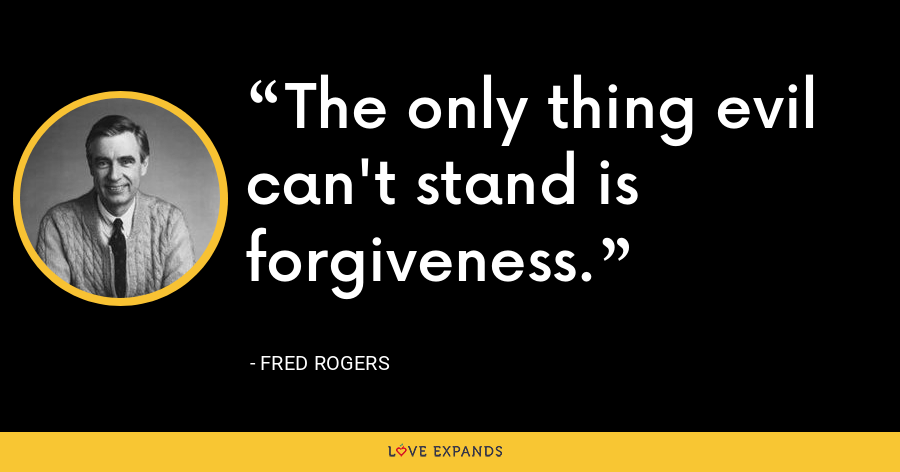 The only thing evil can't stand is forgiveness. - Fred Rogers