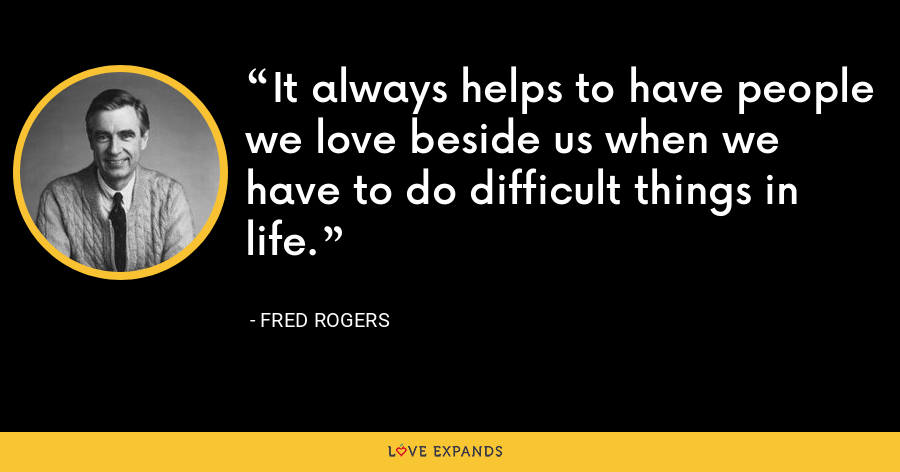 It always helps to have people we love beside us when we have to do difficult things in life. - Fred Rogers