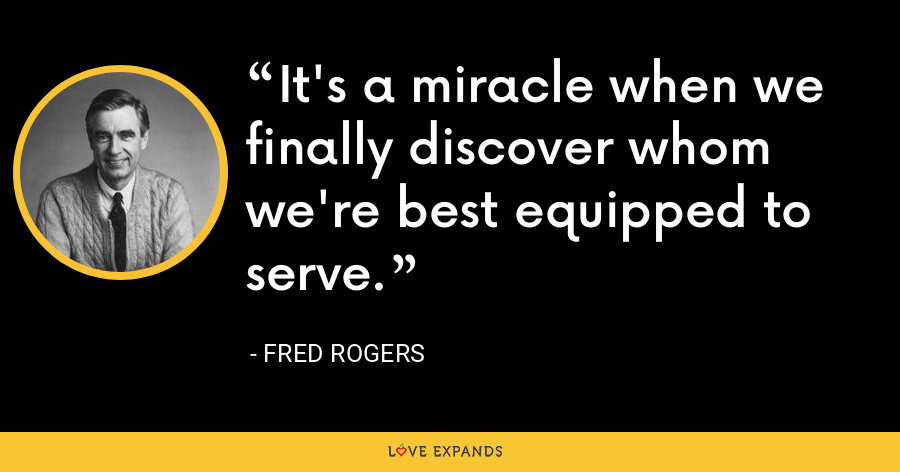 It's a miracle when we finally discover whom we're best equipped to serve. - Fred Rogers