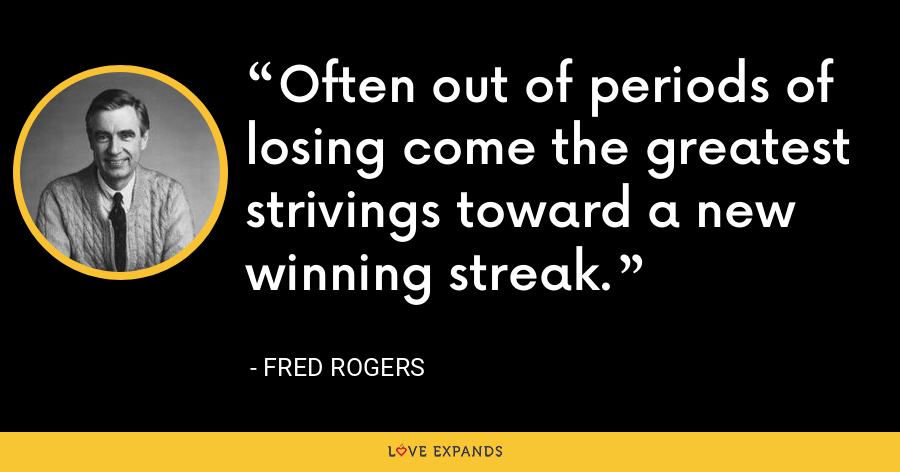 Often out of periods of losing come the greatest strivings toward a new winning streak. - Fred Rogers
