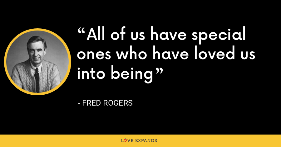 All of us have special ones who have loved us into being - Fred Rogers