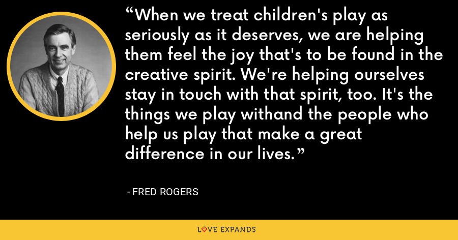 When we treat children's play as seriously as it deserves, we are helping them feel the joy that's to be found in the creative spirit. We're helping ourselves stay in touch with that spirit, too. It's the things we play withand the people who help us play that make a great difference in our lives. - Fred Rogers