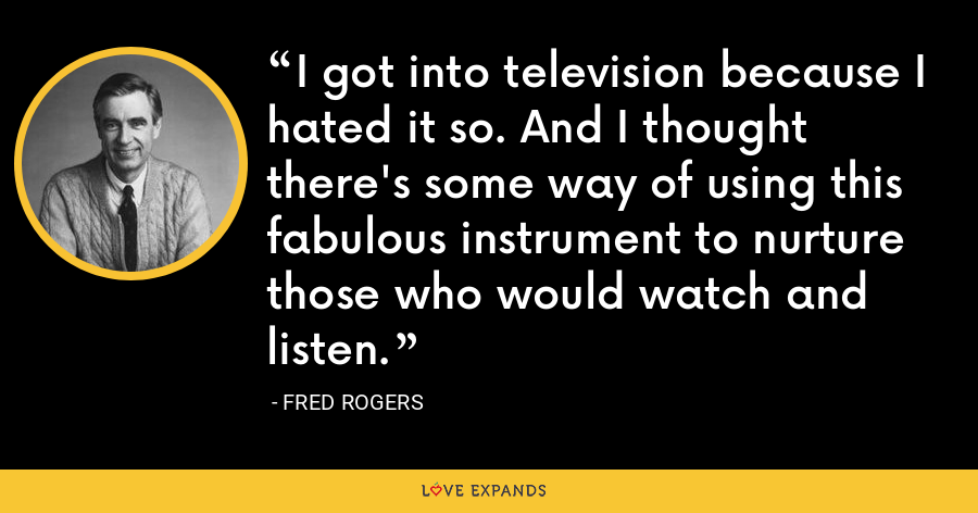 I got into television because I hated it so. And I thought there's some way of using this fabulous instrument to nurture those who would watch and listen. - Fred Rogers