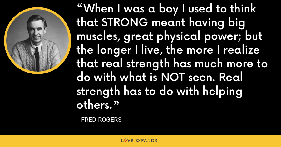 When I was a boy I used to think that STRONG meant having big muscles, great physical power; but the longer I live, the more I realize that real strength has much more to do with what is NOT seen. Real strength has to do with helping others. - Fred Rogers