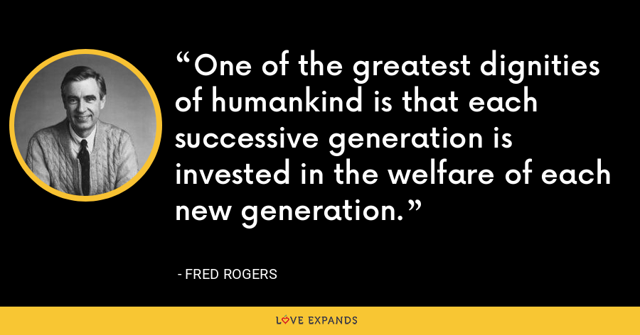 One of the greatest dignities of humankind is that each successive generation is invested in the welfare of each new generation. - Fred Rogers