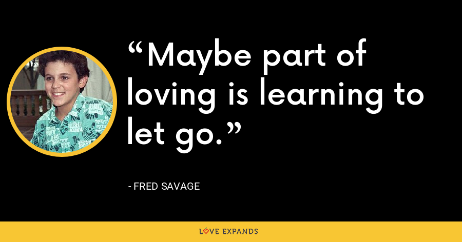 Maybe part of loving is learning to let go. - Fred Savage