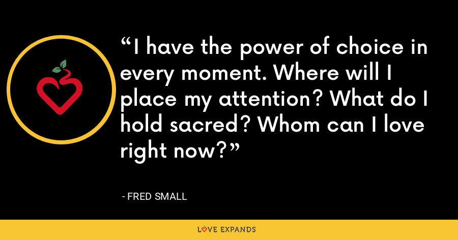 I have the power of choice in every moment. Where will I place my attention? What do I hold sacred? Whom can I love right now? - Fred Small