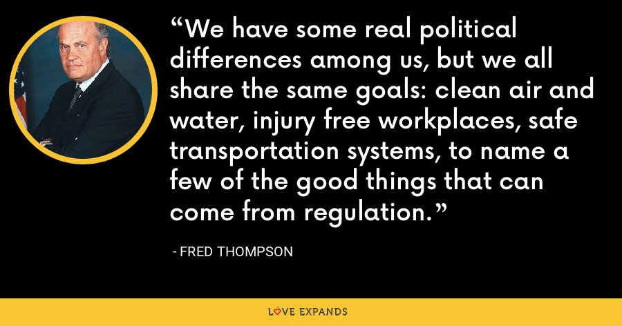 We have some real political differences among us, but we all share the same goals: clean air and water, injury free workplaces, safe transportation systems, to name a few of the good things that can come from regulation. - Fred Thompson