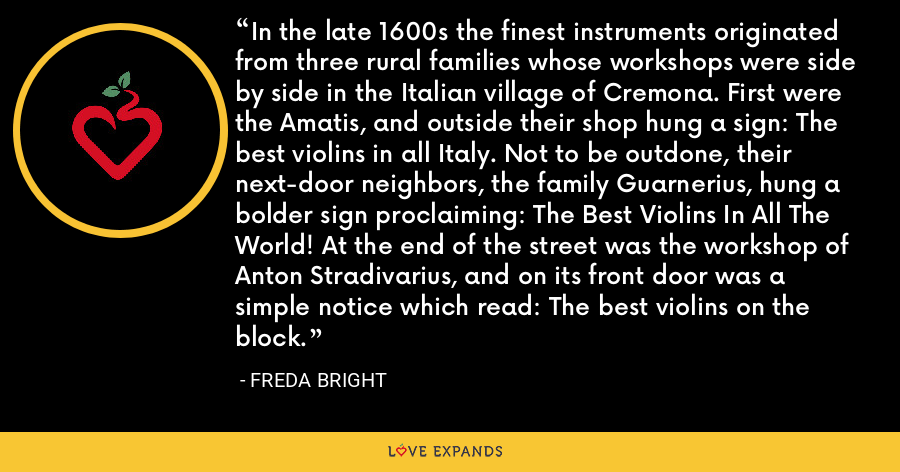 In the late 1600s the finest instruments originated from three rural families whose workshops were side by side in the Italian village of Cremona. First were the Amatis, and outside their shop hung a sign: The best violins in all Italy. Not to be outdone, their next-door neighbors, the family Guarnerius, hung a bolder sign proclaiming: The Best Violins In All The World! At the end of the street was the workshop of Anton Stradivarius, and on its front door was a simple notice which read: The best violins on the block. - Freda Bright