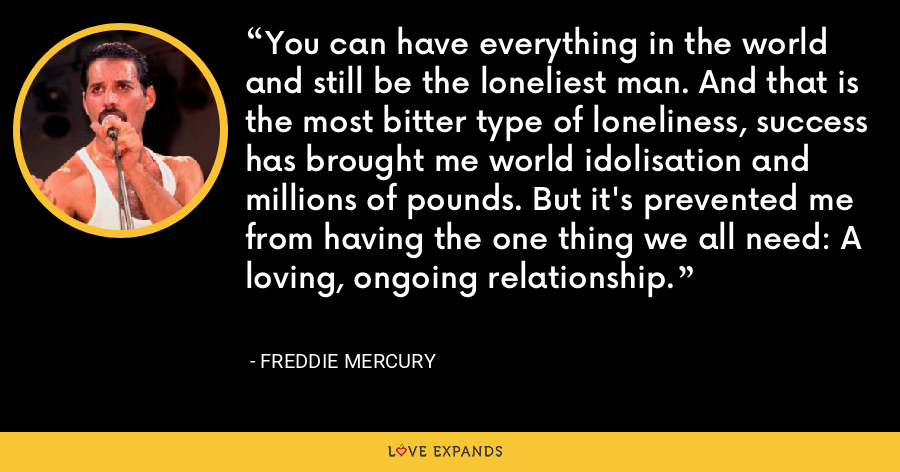 You can have everything in the world and still be the loneliest man. And that is the most bitter type of loneliness, success has brought me world idolisation and millions of pounds. But it's prevented me from having the one thing we all need: A loving, ongoing relationship. - Freddie Mercury