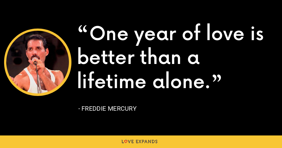 One year of love is better than a lifetime alone. - Freddie Mercury
