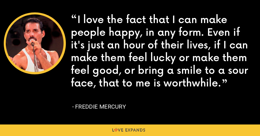 I love the fact that I can make people happy, in any form. Even if it's just an hour of their lives, if I can make them feel lucky or make them feel good, or bring a smile to a sour face, that to me is worthwhile. - Freddie Mercury