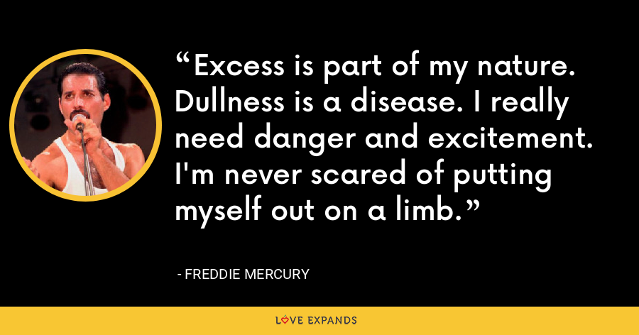 Excess is part of my nature. Dullness is a disease. I really need danger and excitement. I'm never scared of putting myself out on a limb. - Freddie Mercury