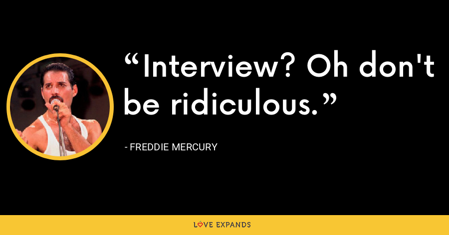 Interview? Oh don't be ridiculous. - Freddie Mercury