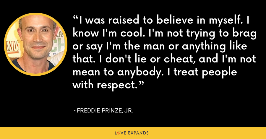 I was raised to believe in myself. I know I'm cool. I'm not trying to brag or say I'm the man or anything like that. I don't lie or cheat, and I'm not mean to anybody. I treat people with respect. - Freddie Prinze, Jr.
