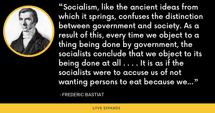 Socialism, like the ancient ideas from which it springs, confuses the distinction between government and society. As a result of this, every time we object to a thing being done by government, the socialists conclude that we object to its being done at all . . . . It is as if the socialists were to accuse us of not wanting persons to eat because we do not want the state to raise grain - Frederic Bastiat