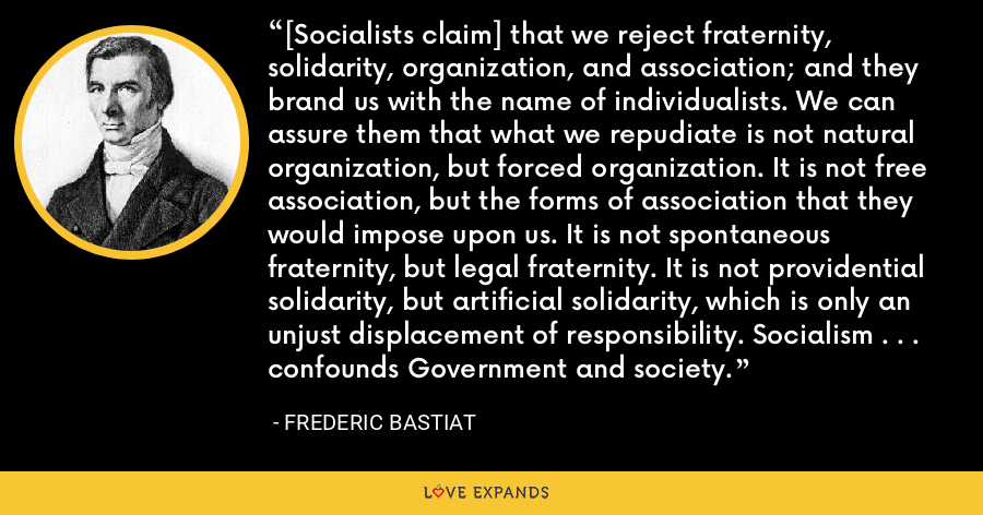 [Socialists claim] that we reject fraternity, solidarity, organization, and association; and they brand us with the name of individualists. We can assure them that what we repudiate is not natural organization, but forced organization. It is not free association, but the forms of association that they would impose upon us. It is not spontaneous fraternity, but legal fraternity. It is not providential solidarity, but artificial solidarity, which is only an unjust displacement of responsibility. Socialism . . . confounds Government and society. - Frederic Bastiat