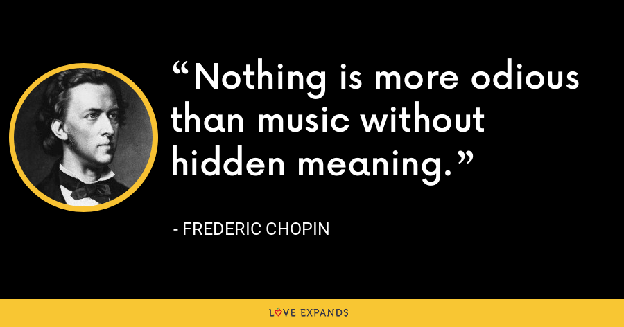 Nothing is more odious than music without hidden meaning. - Frederic Chopin