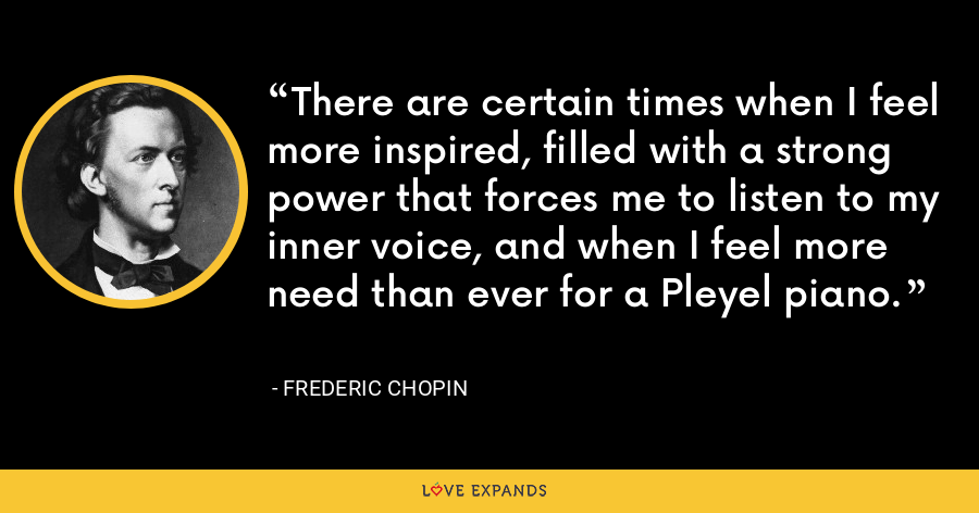 There are certain times when I feel more inspired, filled with a strong power that forces me to listen to my inner voice, and when I feel more need than ever for a Pleyel piano. - Frederic Chopin