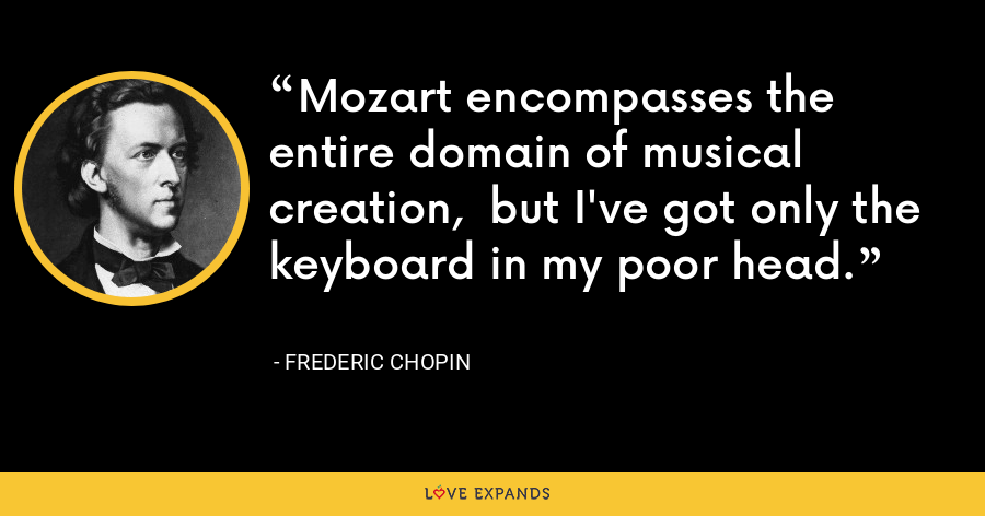 Mozart encompasses the entire domain of musical creation,  but I've got only the keyboard in my poor head. - Frederic Chopin