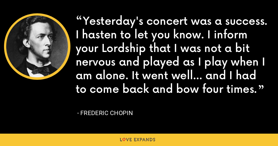 Yesterday's concert was a success. I hasten to let you know. I inform your Lordship that I was not a bit nervous and played as I play when I am alone. It went well... and I had to come back and bow four times. - Frederic Chopin