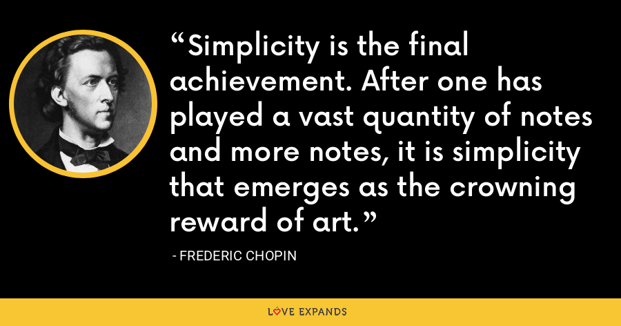 Simplicity is the final achievement. After one has played a vast quantity of notes and more notes, it is simplicity that emerges as the crowning reward of art. - Frederic Chopin