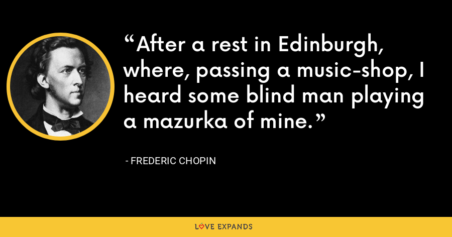 After a rest in Edinburgh, where, passing a music-shop, I heard some blind man playing a mazurka of mine. - Frederic Chopin