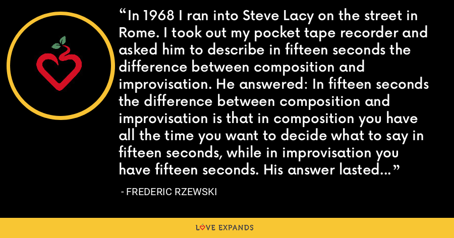 In 1968 I ran into Steve Lacy on the street in Rome. I took out my pocket tape recorder and asked him to describe in fifteen seconds the difference between composition and improvisation. He answered: In fifteen seconds the difference between composition and improvisation is that in composition you have all the time you want to decide what to say in fifteen seconds, while in improvisation you have fifteen seconds. His answer lasted exactly fifteen seconds. - Frederic Rzewski
