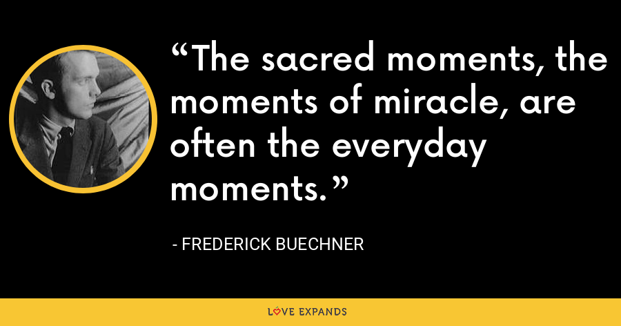 The sacred moments, the moments of miracle, are often the everyday moments. - Frederick Buechner