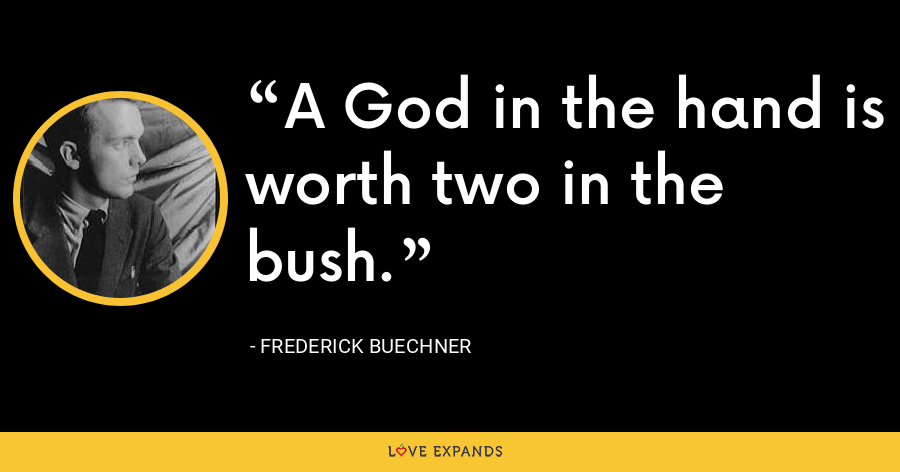 A God in the hand is worth two in the bush. - Frederick Buechner