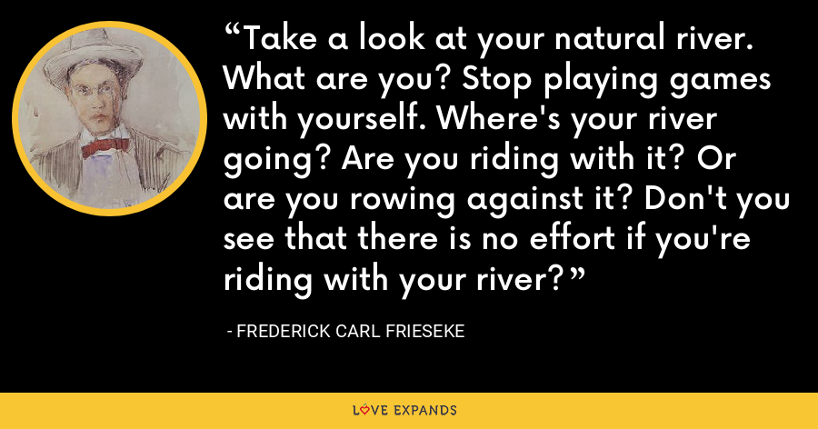 Take a look at your natural river. What are you? Stop playing games with yourself. Where's your river going? Are you riding with it? Or are you rowing against it? Don't you see that there is no effort if you're riding with your river? - Frederick Carl Frieseke