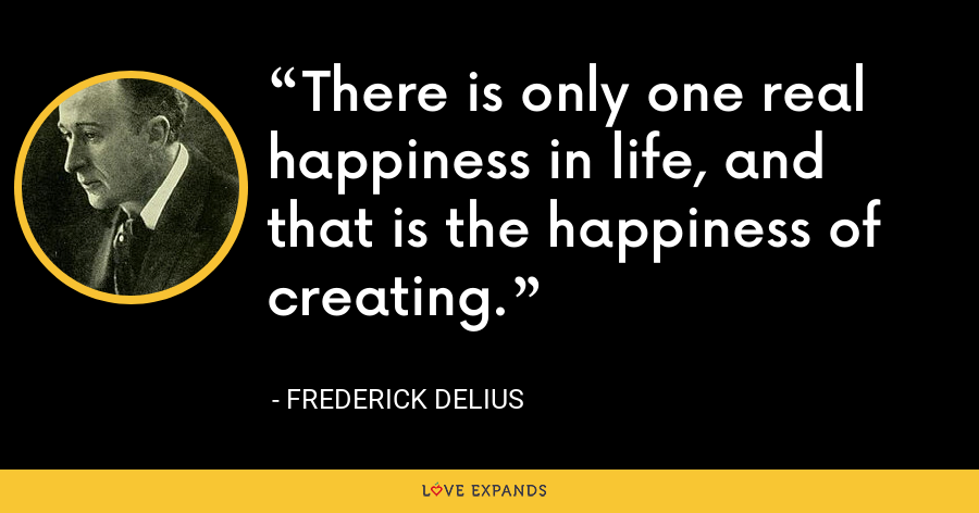 There is only one real happiness in life, and that is the happiness of creating. - Frederick Delius